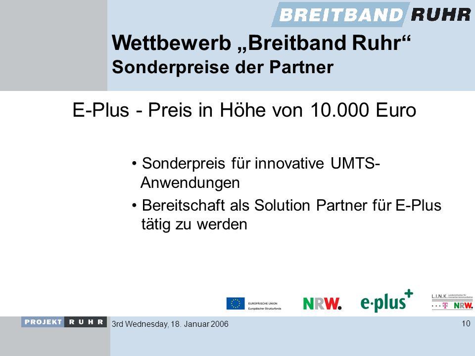3rd Wednesday, 18. Januar 200610 Wettbewerb Breitband Ruhr Sonderpreise der Partner E-Plus - Preis in Höhe von 10.000 Euro Sonderpreis für innovative