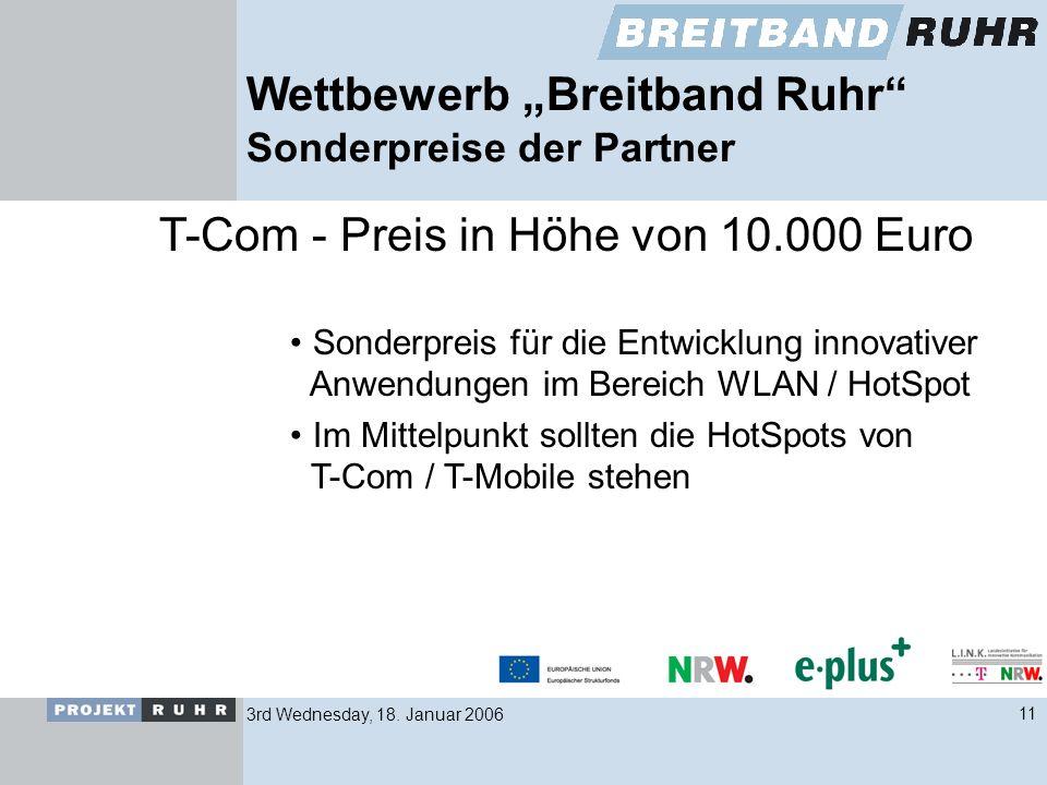 3rd Wednesday, 18. Januar 200611 Wettbewerb Breitband Ruhr Sonderpreise der Partner T-Com - Preis in Höhe von 10.000 Euro Sonderpreis für die Entwickl