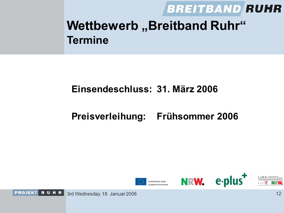 3rd Wednesday, 18. Januar 200612 Wettbewerb Breitband Ruhr Termine Einsendeschluss: 31. März 2006 Preisverleihung:Frühsommer 2006