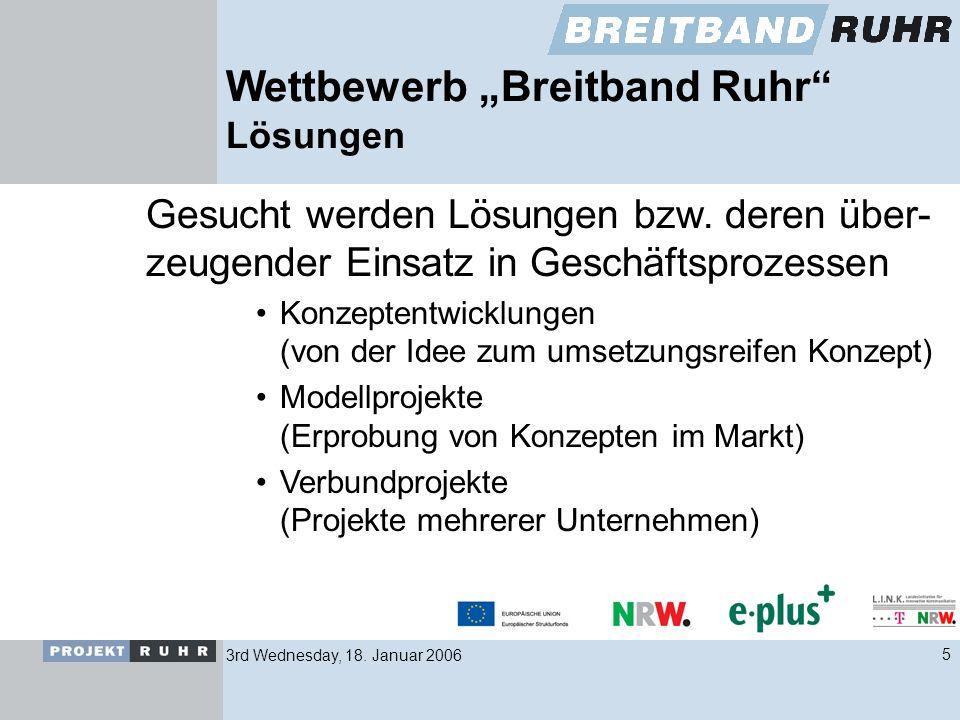 3rd Wednesday, 18. Januar 20065 Wettbewerb Breitband Ruhr Lösungen Gesucht werden Lösungen bzw. deren über- zeugender Einsatz in Geschäftsprozessen Ko