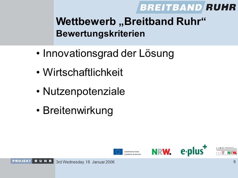 3rd Wednesday, 18. Januar 20066 Wettbewerb Breitband Ruhr Bewertungskriterien Innovationsgrad der Lösung Wirtschaftlichkeit Nutzenpotenziale Breitenwi