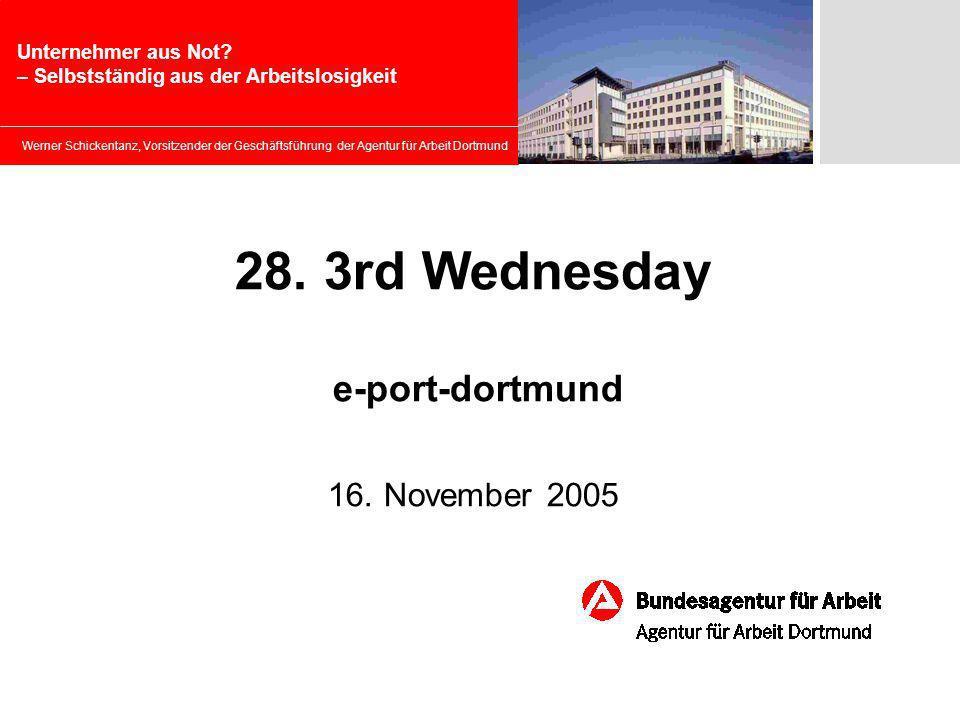Werner Schickentanz, Vorsitzender der Geschäftsführung der Agentur für Arbeit Dortmund 28. 3rd Wednesday e-port-dortmund 16. November 2005 Unternehmer