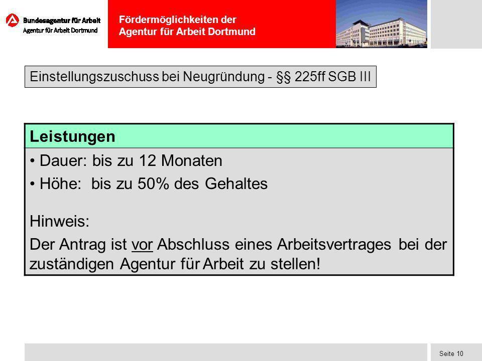 Fördermöglichkeiten der Agentur für Arbeit Dortmund Seite 10 Leistungen Dauer: bis zu 12 Monaten Höhe: bis zu 50% des Gehaltes Hinweis: Der Antrag ist
