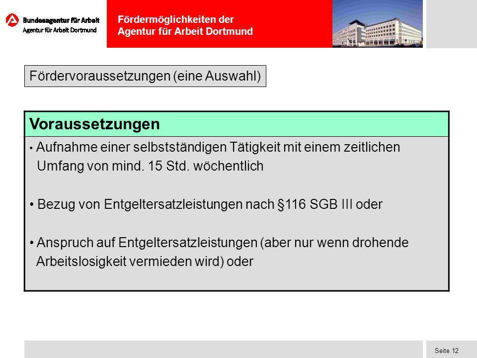 Fördermöglichkeiten der Agentur für Arbeit Dortmund Seite 12 Voraussetzungen Aufnahme einer selbstständigen Tätigkeit mit einem zeitlichen Umfang von