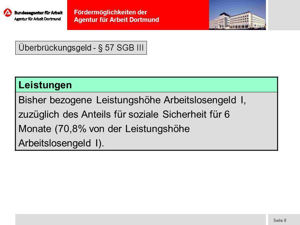 Fördermöglichkeiten der Agentur für Arbeit Dortmund Seite 8 Leistungen Bisher bezogene Leistungshöhe Arbeitslosengeld I, zuzüglich des Anteils für soz