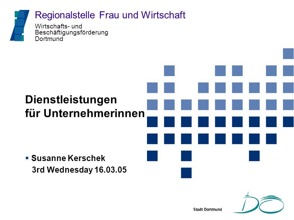 Wirtschafts- und Beschäftigungsförderung Dortmund Dienstleistungen für Unternehmerinnen Susanne Kerschek 3rd Wednesday 16.03.05 Regionalstelle Frau un