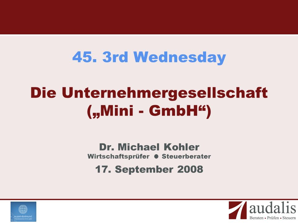 45. 3rd Wednesday Die Unternehmergesellschaft (Mini - GmbH) Dr. Michael Kohler Wirtschaftsprüfer Steuerberater 17. September 2008