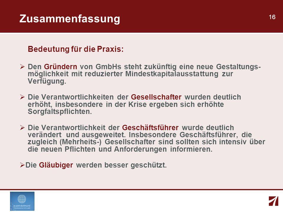 16 Zusammenfassung Bedeutung für die Praxis: Den Gründern von GmbHs steht zukünftig eine neue Gestaltungs- möglichkeit mit reduzierter Mindestkapitala