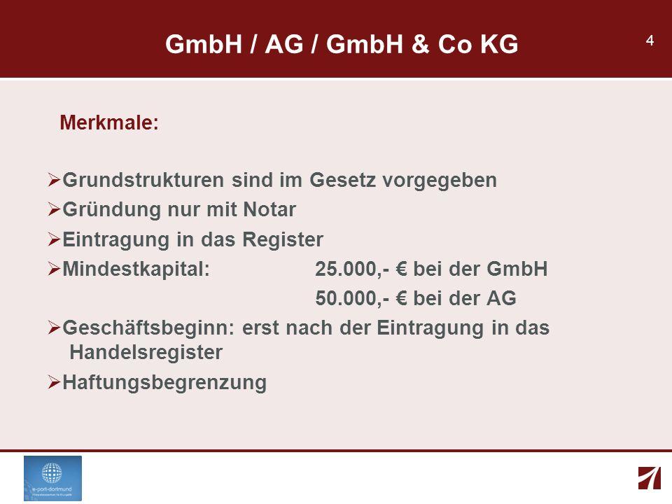 4 GmbH / AG / GmbH & Co KG Merkmale: Grundstrukturen sind im Gesetz vorgegeben Gründung nur mit Notar Eintragung in das Register Mindestkapital: 25.00