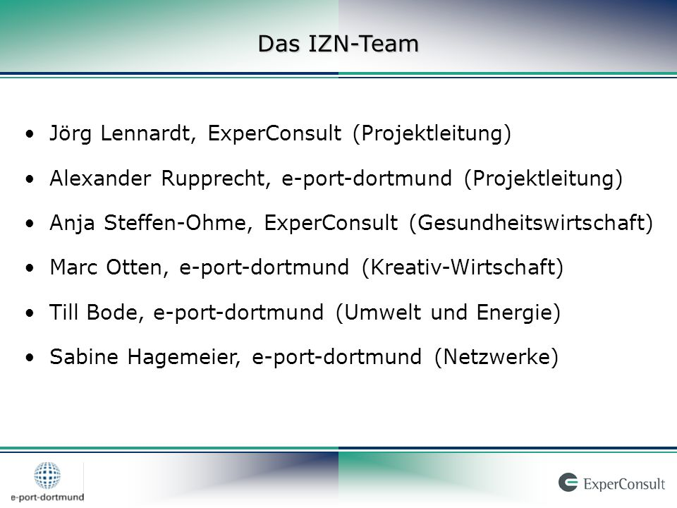 Jörg Lennardt, ExperConsult (Projektleitung) Alexander Rupprecht, e-port-dortmund (Projektleitung) Anja Steffen-Ohme, ExperConsult (Gesundheitswirtschaft) Marc Otten, e-port-dortmund (Kreativ-Wirtschaft) Till Bode, e-port-dortmund (Umwelt und Energie) Sabine Hagemeier, e-port-dortmund (Netzwerke) Das IZN-Team