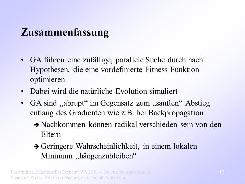 Proseminar Maschinelles Lernen, WS 2001 – Genetische Algorithmen Sebastian Stober, Otto-von-Guericke-Universität Magdeburg 12 Zusammenfassung GA führen eine zufällige, parallele Suche durch nach Hypothesen, die eine vordefinierte Fitness Funktion optimieren Dabei wird die natürliche Evolution simuliert GA sind abrupt im Gegensatz zum sanften Abstieg entlang des Gradienten wie z.B.