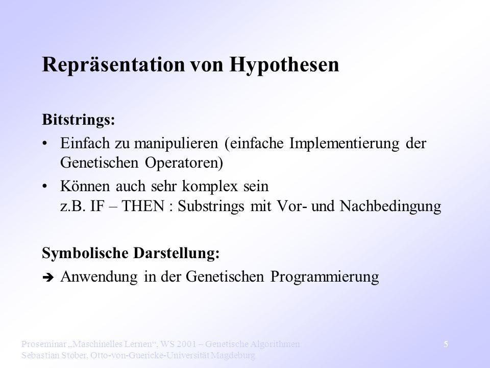Proseminar Maschinelles Lernen, WS 2001 – Genetische Algorithmen Sebastian Stober, Otto-von-Guericke-Universität Magdeburg 5 Repräsentation von Hypothesen Bitstrings: Einfach zu manipulieren (einfache Implementierung der Genetischen Operatoren) Können auch sehr komplex sein z.B.