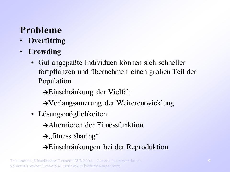 Proseminar Maschinelles Lernen, WS 2001 – Genetische Algorithmen Sebastian Stober, Otto-von-Guericke-Universität Magdeburg 9 Probleme Overfitting Crowding Gut angepaßte Individuen können sich schneller fortpflanzen und übernehmen einen großen Teil der Population Einschränkung der Vielfalt Verlangsamerung der Weiterentwicklung Lösungsmöglichkeiten: Alternieren der Fitnessfunktion fitness sharing Einschränkungen bei der Reproduktion