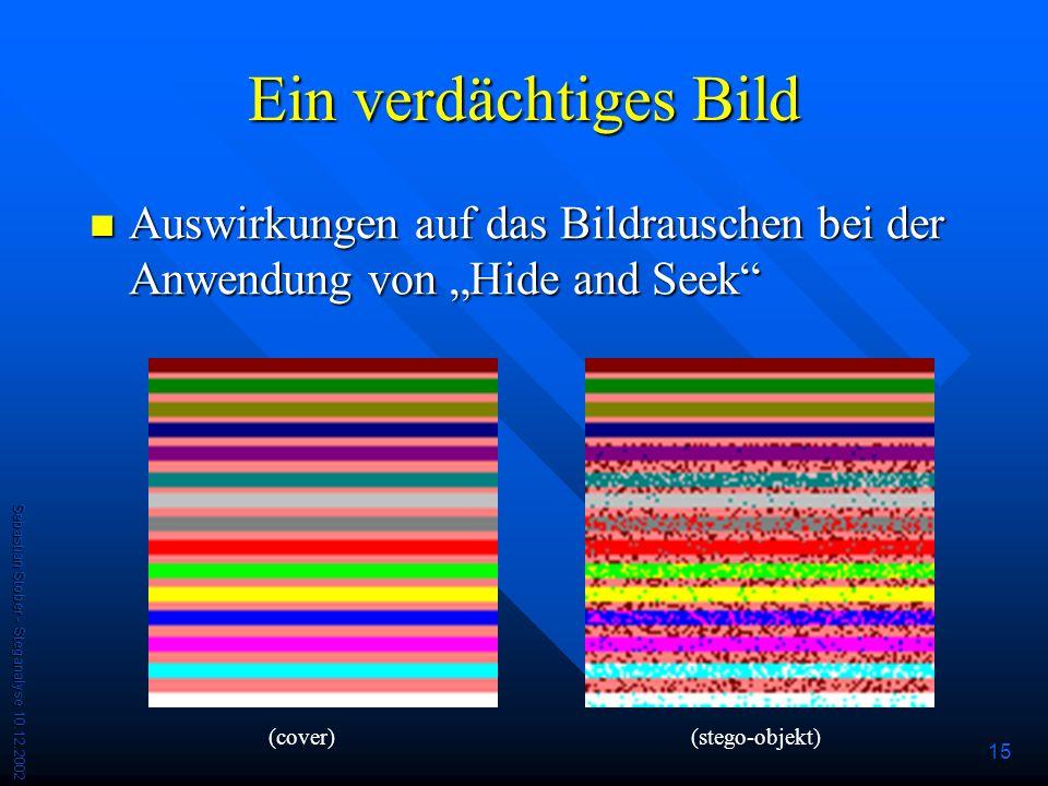 Sebastian Stober - Steganalyse 10.12.2002 15 Ein verdächtiges Bild Auswirkungen auf das Bildrauschen bei der Anwendung von Hide and Seek Auswirkungen auf das Bildrauschen bei der Anwendung von Hide and Seek (cover)(stego-objekt)