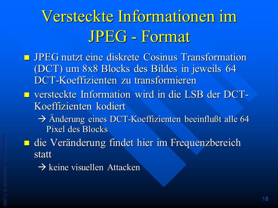Sebastian Stober - Steganalyse 10.12.2002 18 Versteckte Informationen im JPEG - Format JPEG nutzt eine diskrete Cosinus Transformation (DCT) um 8x8 Blocks des Bildes in jeweils 64 DCT-Koeffizienten zu transformieren JPEG nutzt eine diskrete Cosinus Transformation (DCT) um 8x8 Blocks des Bildes in jeweils 64 DCT-Koeffizienten zu transformieren versteckte Information wird in die LSB der DCT- Koeffizienten kodiert versteckte Information wird in die LSB der DCT- Koeffizienten kodiert Änderung eines DCT-Koeffizienten beeinflußt alle 64 Pixel des Blocks Änderung eines DCT-Koeffizienten beeinflußt alle 64 Pixel des Blocks die Veränderung findet hier im Frequenzbereich statt die Veränderung findet hier im Frequenzbereich statt keine visuellen Attacken keine visuellen Attacken