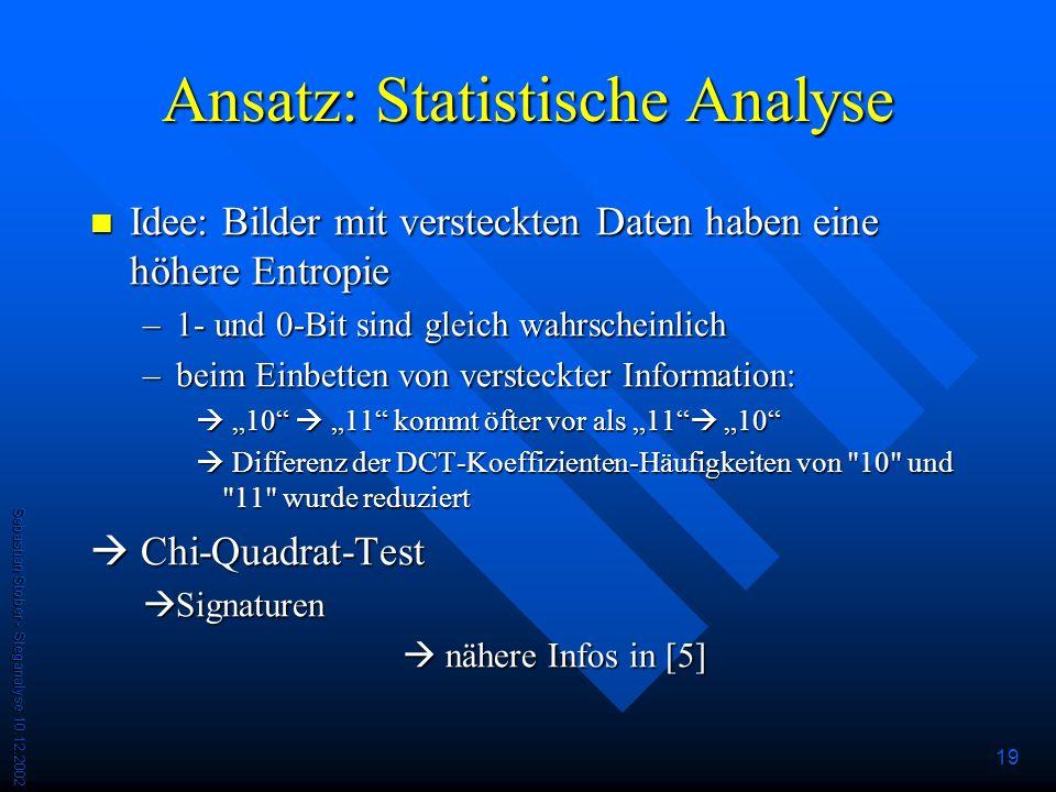 Sebastian Stober - Steganalyse 10.12.2002 19 Ansatz: Statistische Analyse Idee: Bilder mit versteckten Daten haben eine höhere Entropie Idee: Bilder mit versteckten Daten haben eine höhere Entropie –1- und 0-Bit sind gleich wahrscheinlich –beim Einbetten von versteckter Information: 10 11 kommt öfter vor als 11 10 10 11 kommt öfter vor als 11 10 Differenz der DCT-Koeffizienten-Häufigkeiten von 10 und 11 wurde reduziert Differenz der DCT-Koeffizienten-Häufigkeiten von 10 und 11 wurde reduziert Chi-Quadrat-Test Chi-Quadrat-Test Signaturen Signaturen nähere Infos in [5] nähere Infos in [5]