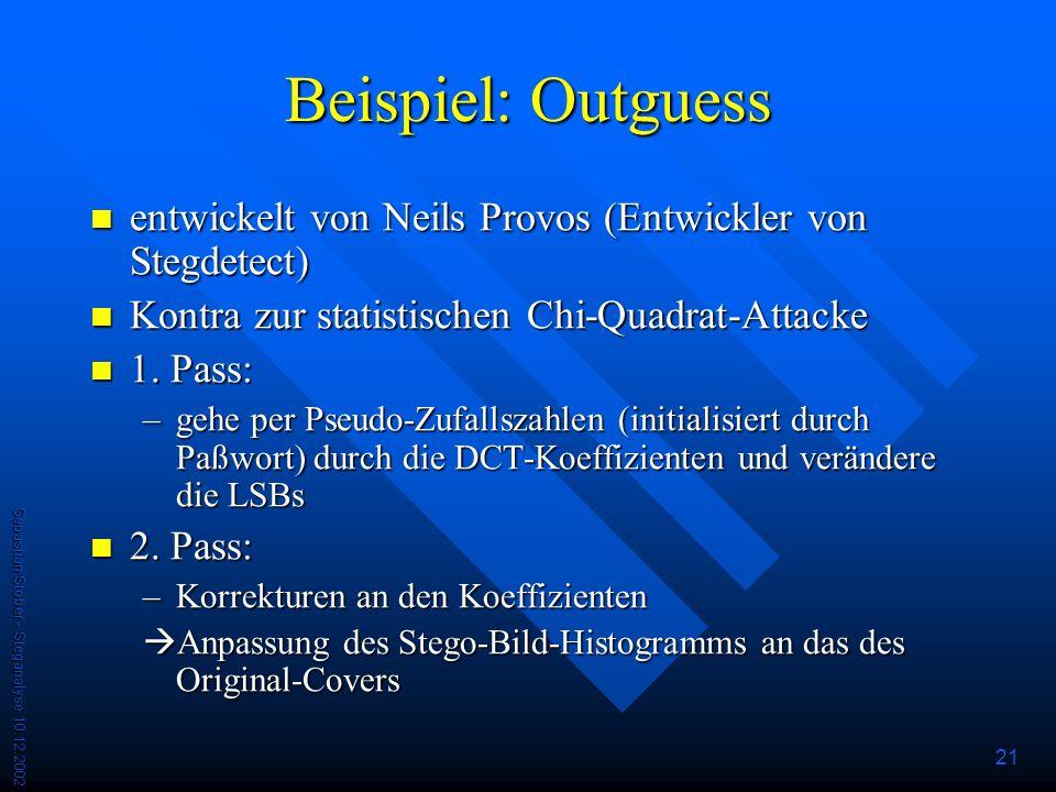 Sebastian Stober - Steganalyse 10.12.2002 21 Beispiel: Outguess entwickelt von Neils Provos (Entwickler von Stegdetect) entwickelt von Neils Provos (Entwickler von Stegdetect) Kontra zur statistischen Chi-Quadrat-Attacke Kontra zur statistischen Chi-Quadrat-Attacke 1.