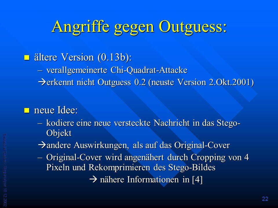 Sebastian Stober - Steganalyse 10.12.2002 22 Angriffe gegen Outguess: ältere Version (0.13b): ältere Version (0.13b): –verallgemeinerte Chi-Quadrat-Attacke erkennt nicht Outguess 0.2 (neuste Version 2.Okt.2001) erkennt nicht Outguess 0.2 (neuste Version 2.Okt.2001) neue Idee: neue Idee: –kodiere eine neue versteckte Nachricht in das Stego- Objekt andere Auswirkungen, als auf das Original-Cover andere Auswirkungen, als auf das Original-Cover –Original-Cover wird angenähert durch Cropping von 4 Pixeln und Rekomprimieren des Stego-Bildes nähere Informationen in [4] nähere Informationen in [4]