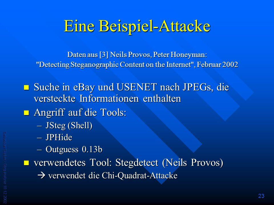 Sebastian Stober - Steganalyse 10.12.2002 23 Eine Beispiel-Attacke Daten aus [3] Neils Provos, Peter Honeyman: Detecting Steganographic Content on the Internet , Februar 2002 Suche in eBay und USENET nach JPEGs, die versteckte Informationen enthalten Suche in eBay und USENET nach JPEGs, die versteckte Informationen enthalten Angriff auf die Tools: Angriff auf die Tools: –JSteg (Shell) –JPHide –Outguess 0.13b verwendetes Tool: Stegdetect (Neils Provos) verwendetes Tool: Stegdetect (Neils Provos) verwendet die Chi-Quadrat-Attacke verwendet die Chi-Quadrat-Attacke