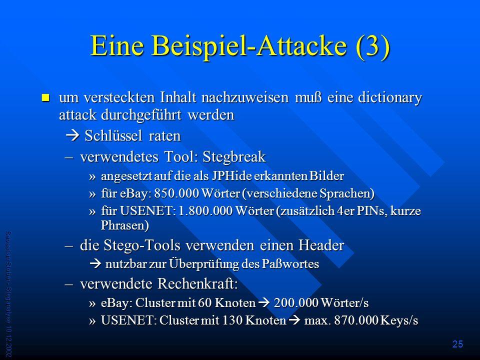 Sebastian Stober - Steganalyse 10.12.2002 25 Eine Beispiel-Attacke (3) um versteckten Inhalt nachzuweisen muß eine dictionary attack durchgeführt werden um versteckten Inhalt nachzuweisen muß eine dictionary attack durchgeführt werden Schlüssel raten Schlüssel raten –verwendetes Tool: Stegbreak »angesetzt auf die als JPHide erkannten Bilder »für eBay: 850.000 Wörter (verschiedene Sprachen) »für USENET: 1.800.000 Wörter (zusätzlich 4er PINs, kurze Phrasen) –die Stego-Tools verwenden einen Header nutzbar zur Überprüfung des Paßwortes nutzbar zur Überprüfung des Paßwortes –verwendete Rechenkraft: »eBay: Cluster mit 60 Knoten 200.000 Wörter/s »USENET: Cluster mit 130 Knoten max.