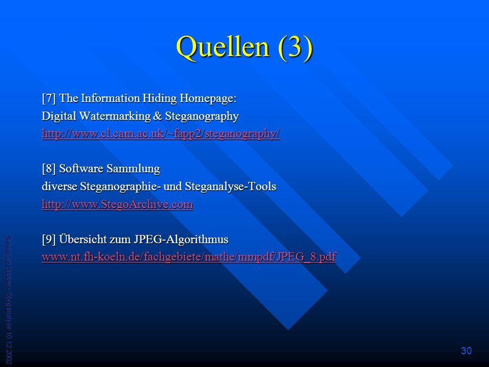 Sebastian Stober - Steganalyse 10.12.2002 30 Quellen (3) [7] The Information Hiding Homepage: Digital Watermarking & Steganography http://www.cl.cam.ac.uk/~fapp2/steganography/ [8] Software Sammlung diverse Steganographie- und Steganalyse-Tools http://www.StegoArchive.com [9] Übersicht zum JPEG-Algorithmus www.nt.fh-koeln.de/fachgebiete/mathe/mmpdf/JPEG_8.pdf
