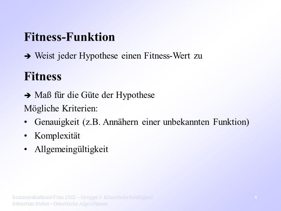 Sommerakademie Ftan 2002 – Gruppe 3: Künstliche Intelligenz Sebastian Stober - Genetische Algorithmen 4 Fitness-Funktion Weist jeder Hypothese einen F