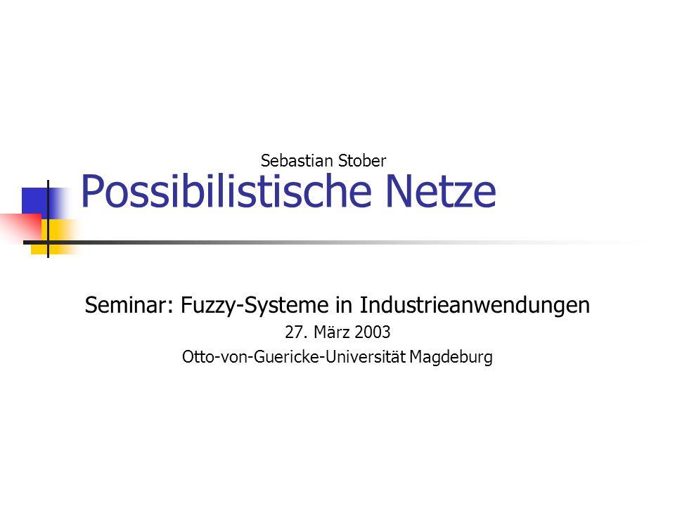 Possibilistische Netze Seminar: Fuzzy-Systeme in Industrieanwendungen 27. März 2003 Otto-von-Guericke-Universität Magdeburg Sebastian Stober