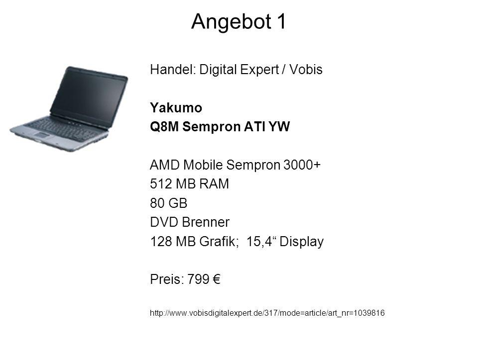 Angebot 1 Handel: Digital Expert / Vobis Yakumo Q8M Sempron ATI YW AMD Mobile Sempron 3000+ 512 MB RAM 80 GB DVD Brenner 128 MB Grafik; 15,4 Display Preis: 799 http://www.vobisdigitalexpert.de/317/mode=article/art_nr=1039816