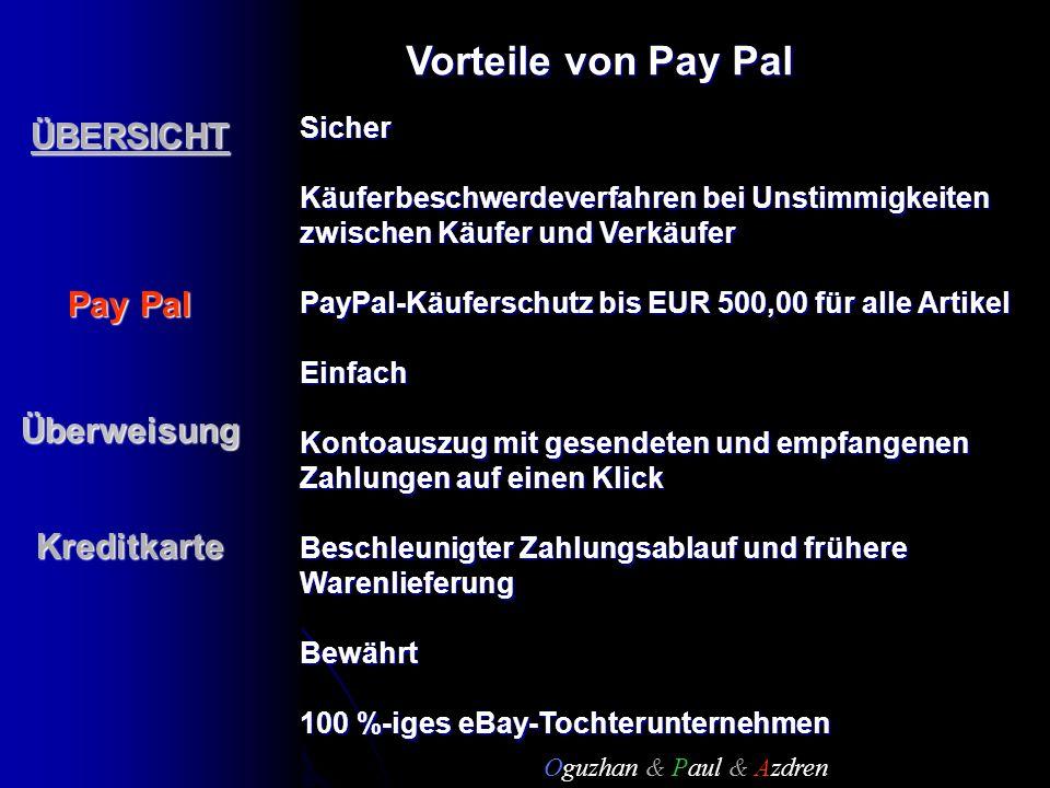 ÜBERSICHT Pay Pal ÜberweisungKreditkarteSicher Käuferbeschwerdeverfahren bei Unstimmigkeiten zwischen Käufer und Verkäufer PayPal-Käuferschutz bis EUR 500,00 für alle Artikel Einfach Kontoauszug mit gesendeten und empfangenen Zahlungen auf einen Klick Beschleunigter Zahlungsablauf und frühere Warenlieferung Bewährt 100 %-iges eBay-Tochterunternehmen Vorteile von Pay Pal Oguzhan & Paul & Azdren