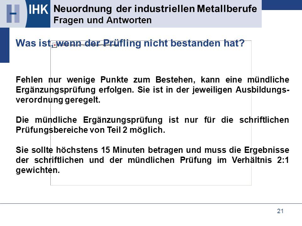 21 Neuordnung der industriellen Metallberufe Fragen und Antworten Fehlen nur wenige Punkte zum Bestehen, kann eine mündliche Ergänzungsprüfung erfolge