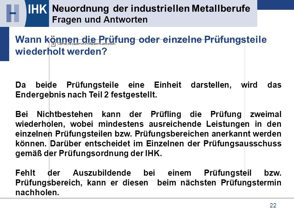 22 Neuordnung der industriellen Metallberufe Fragen und Antworten Da beide Prüfungsteile eine Einheit darstellen, wird das Endergebnis nach Teil 2 fes