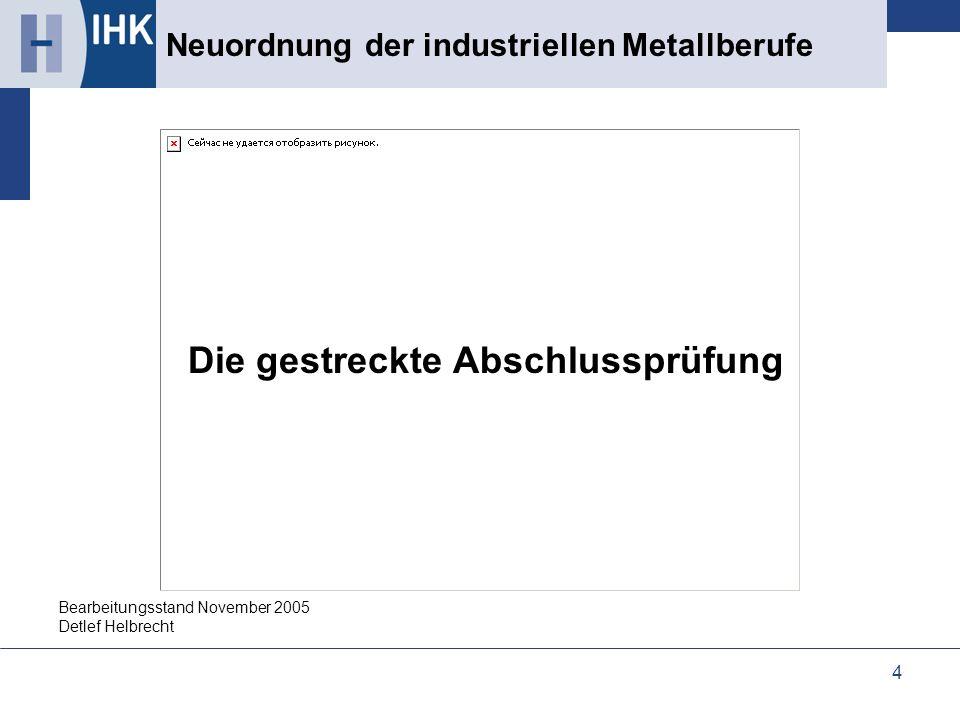 4 Die gestreckte Abschlussprüfung Neuordnung der industriellen Metallberufe Bearbeitungsstand November 2005 Detlef Helbrecht