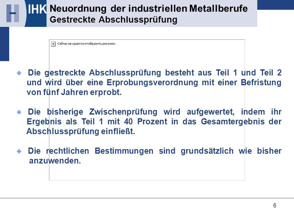 6 Neuordnung der industriellen Metallberufe Gestreckte Abschlussprüfung Die gestreckte Abschlussprüfung besteht aus Teil 1 und Teil 2 und wird über ei