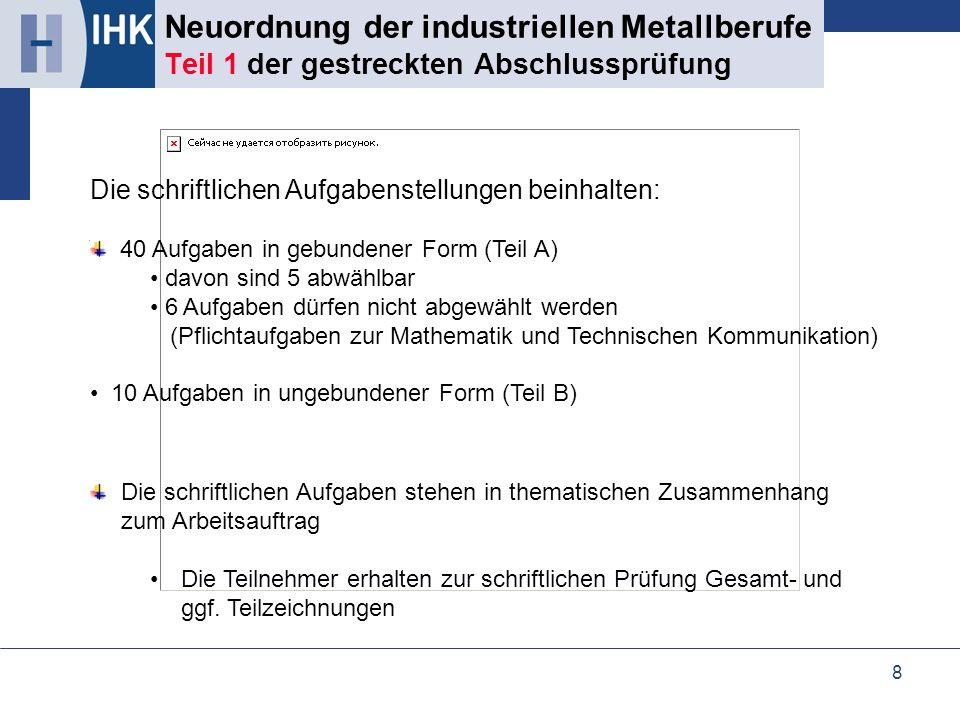 8 Neuordnung der industriellen Metallberufe Teil 1 der gestreckten Abschlussprüfung Die schriftlichen Aufgabenstellungen beinhalten: 40 Aufgaben in ge