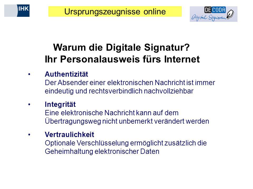 Ursprungszeugnisse online Warum die Digitale Signatur? Ihr Personalausweis fürs Internet Authentizität Der Absender einer elektronischen Nachricht ist