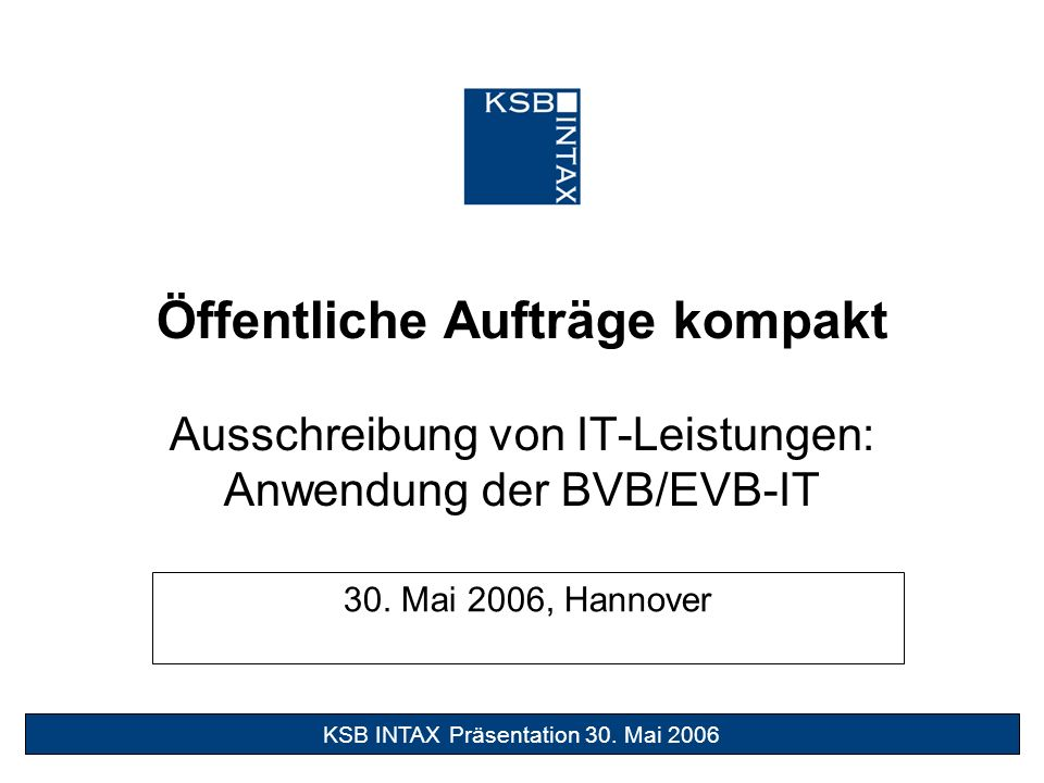 29. Juni 2005 1Süßes Gift KSB INTAX Präsentation 30. Mai 2006 Öffentliche Aufträge kompakt Ausschreibung von IT-Leistungen: Anwendung der BVB/EVB-IT 3
