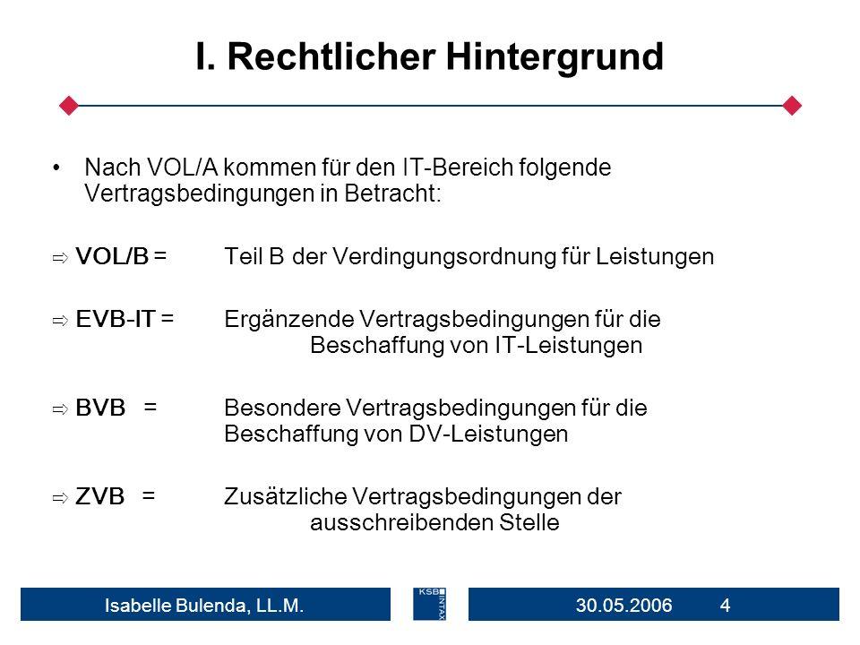 30.05.2006 4Isabelle Bulenda, LL.M. I. Rechtlicher Hintergrund Nach VOL/A kommen für den IT-Bereich folgende Vertragsbedingungen in Betracht: VOL/B =