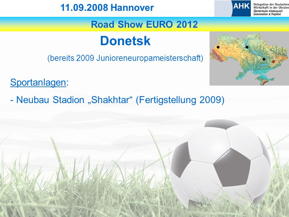 Road Show EURO 2012 11.09.2008 Hannover Donetsk (bereits 2009 Junioreneuropameisterschaft) Sportanlagen: - Neubau Stadion Shakhtar (Fertigstellung 2009)