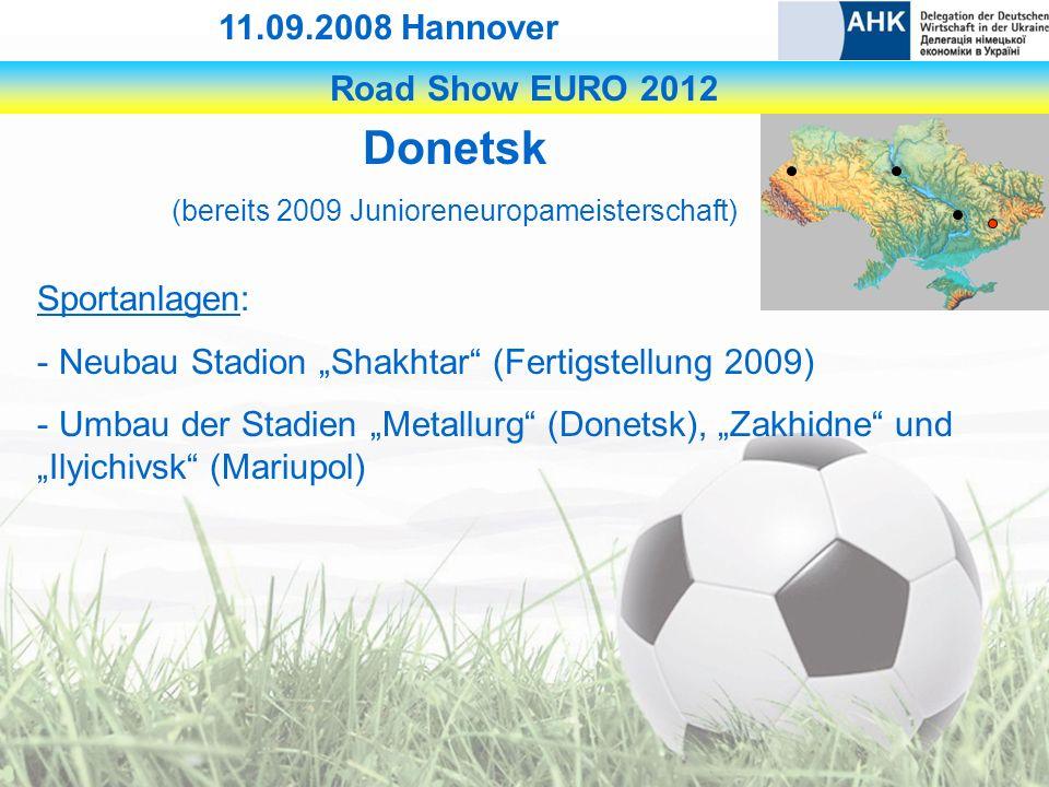 Road Show EURO 2012 11.09.2008 Hannover Donetsk (bereits 2009 Junioreneuropameisterschaft) Sportanlagen: - Neubau Stadion Shakhtar (Fertigstellung 2009) - Umbau der Stadien Metallurg (Donetsk), Zakhidne und Ilyichivsk (Mariupol)