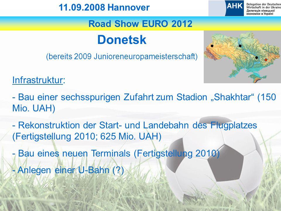 Road Show EURO 2012 11.09.2008 Hannover Donetsk (bereits 2009 Junioreneuropameisterschaft) Infrastruktur: - Bau einer sechsspurigen Zufahrt zum Stadion Shakhtar (150 Mio.