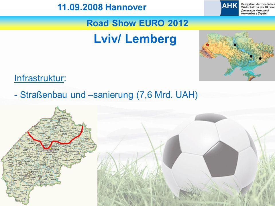 Road Show EURO 2012 11.09.2008 Hannover Lviv/ Lemberg Infrastruktur: - Straßenbau und –sanierung (7,6 Mrd.