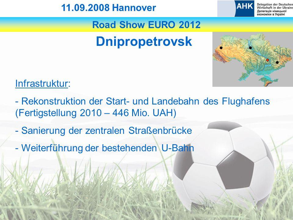 Road Show EURO 2012 11.09.2008 Hannover Dnipropetrovsk Infrastruktur: - Rekonstruktion der Start- und Landebahn des Flughafens (Fertigstellung 2010 – 446 Mio.