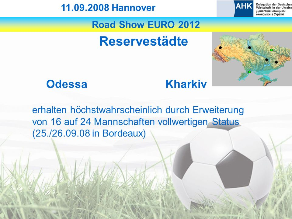 Road Show EURO 2012 11.09.2008 Hannover Reservestädte OdessaKharkiv erhalten höchstwahrscheinlich durch Erweiterung von 16 auf 24 Mannschaften vollwertigen Status (25./26.09.08 in Bordeaux)