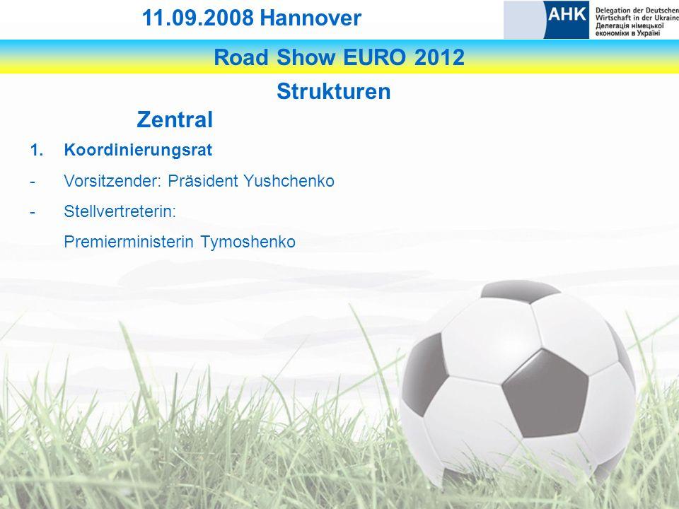 Road Show EURO 2012 11.09.2008 Hannover Strukturen Zentral 1.Koordinierungsrat -Vorsitzender: Präsident Yushchenko -Stellvertreterin: Premierministerin Tymoshenko