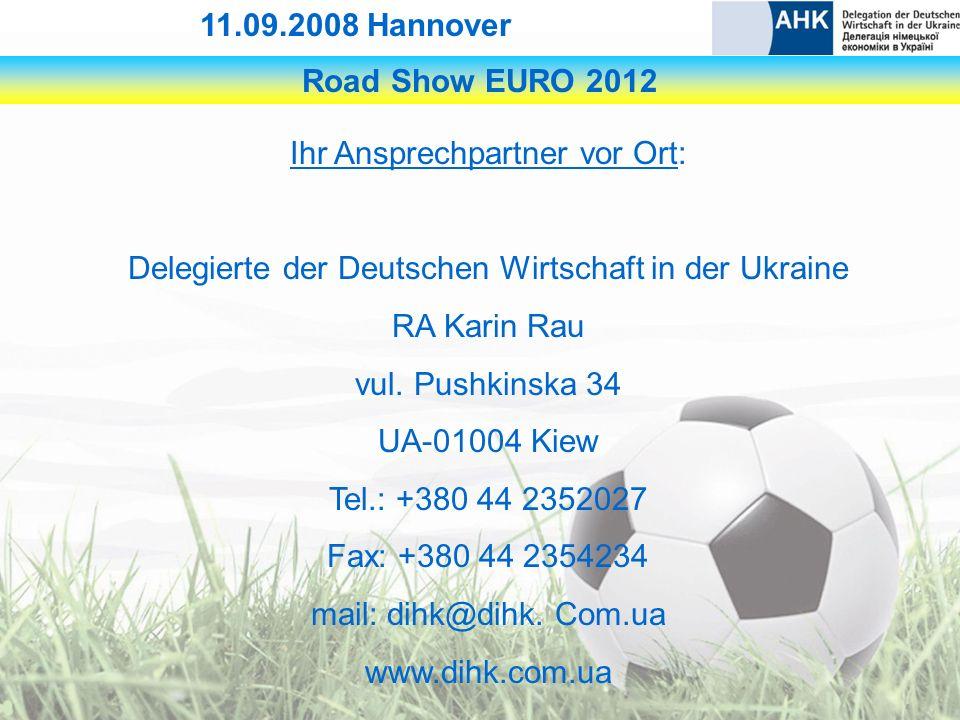 Road Show EURO 2012 11.09.2008 Hannover Ihr Ansprechpartner vor Ort: Delegierte der Deutschen Wirtschaft in der Ukraine RA Karin Rau vul.