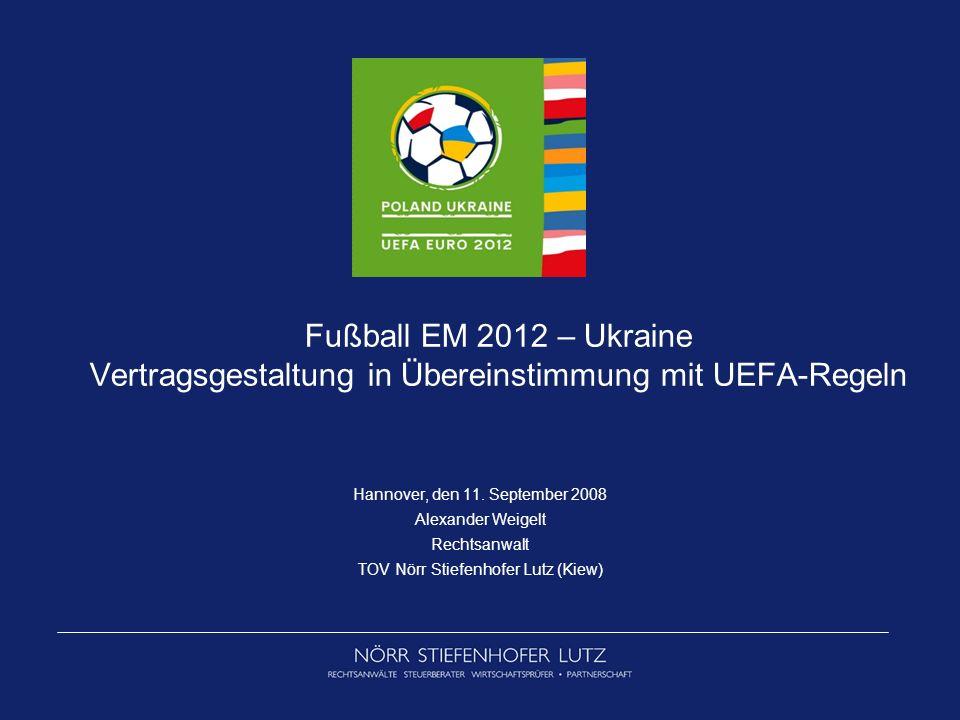 Fußball EM 2012 – Ukraine Vertragsgestaltung in Übereinstimmung mit UEFA-Regeln Hannover, den 11. September 2008 Alexander Weigelt Rechtsanwalt TOV Nö