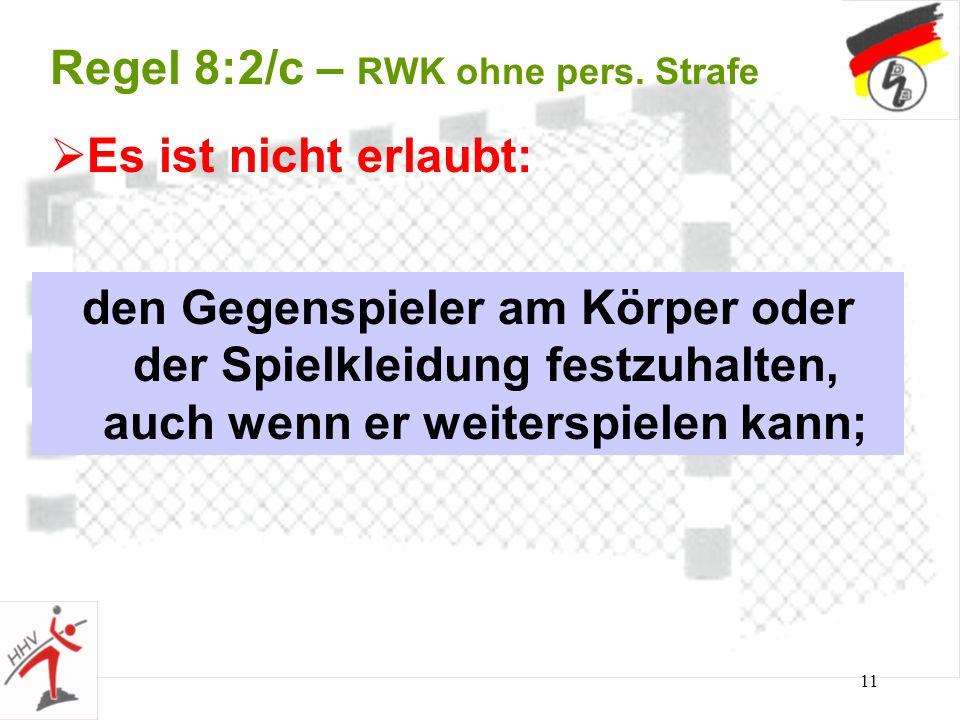 11 Regel 8:2/c – RWK ohne pers. Strafe den Gegenspieler am Körper oder der Spielkleidung festzuhalten, auch wenn er weiterspielen kann; Es ist nicht e