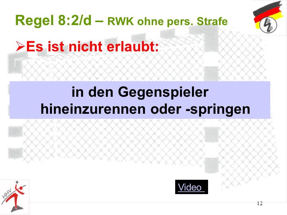 12 Regel 8:2/d – RWK ohne pers. Strafe in den Gegenspieler hineinzurennen oder -springen Es ist nicht erlaubt: Video