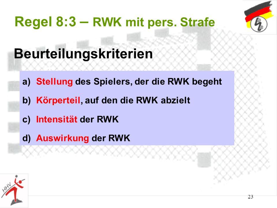 23 Regel 8:3 – RWK mit pers. Strafe Beurteilungskriterien a)Stellung des Spielers, der die RWK begeht b)Körperteil, auf den die RWK abzielt c)Intensit