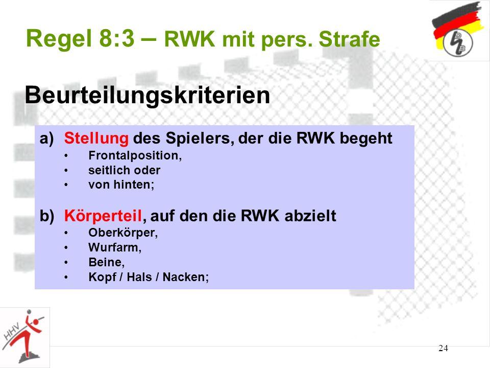 24 Regel 8:3 – RWK mit pers. Strafe Beurteilungskriterien a)Stellung des Spielers, der die RWK begeht Frontalposition, seitlich oder von hinten; b)Kör